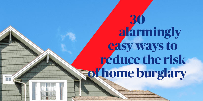 30 alarmingly easy ways to reduce the risk of home burglary